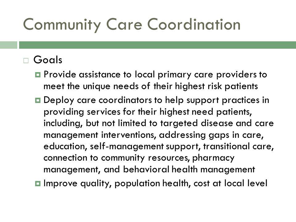 Community Care Coordination  Goals (cont.)  Regional community care coordination entities become extension of primary care team Care coordination of high risk patients Support diabetes, heart failure, asthma, COPD, self management, etc.