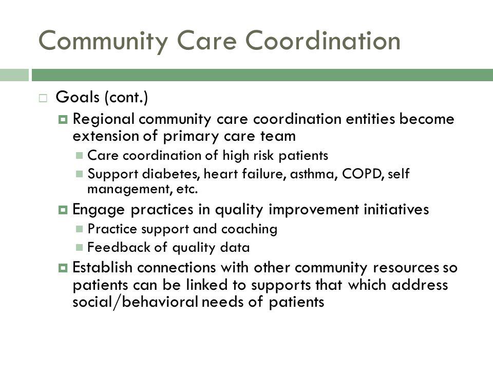 Community Care Coordination  Goals (cont.)  Regional community care coordination entities become extension of primary care team Care coordination of