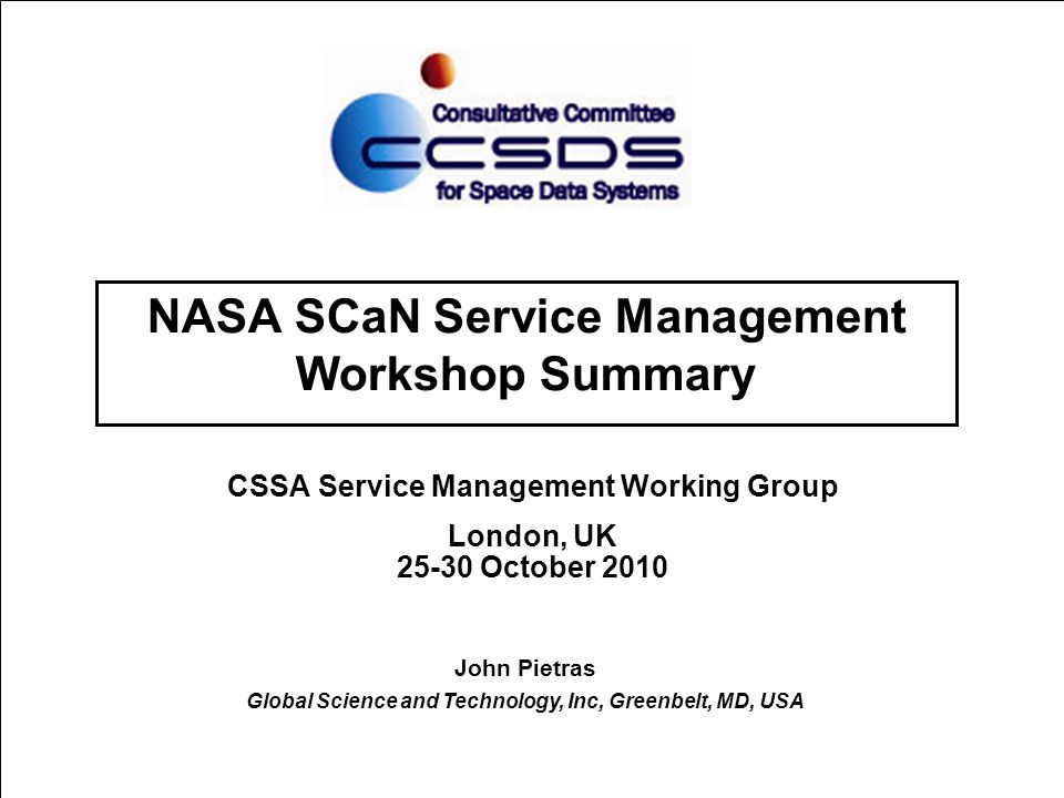 25-30 October 2010 Service Management Working Group 2 Introduction  Representatives of NASA's Space Communication and Navigation Networks (Space Network, Deep Space Network, and Near-Earth Network) met on 28-29 September to review the degree to which SCCS-SM Blue-1 meets their requirements  The NASA SCaN Office has mandated that SCCS-SM be supported by the 3 networks  Tightest time requirements presented by the Space Network Ground Segment Sustainment (SGSS) Project  Contract has been awarded  Schedules call for PDR in early spring, detailed designs in ~1 year  SGSS is contractually obligated to use SCCS-SM Blue-1  SGSS is being considered as the possible model for and/or first implementation of the future SCaN SM portal
