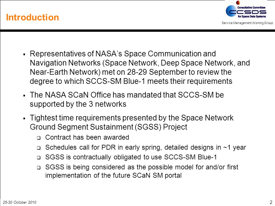 25-30 October 2010 Service Management Working Group 2 Introduction  Representatives of NASA's Space Communication and Navigation Networks (Space Network, Deep Space Network, and Near-Earth Network) met on 28-29 September to review the degree to which SCCS-SM Blue-1 meets their requirements  The NASA SCaN Office has mandated that SCCS-SM be supported by the 3 networks  Tightest time requirements presented by the Space Network Ground Segment Sustainment (SGSS) Project  Contract has been awarded  Schedules call for PDR in early spring, detailed designs in ~1 year  SGSS is contractually obligated to use SCCS-SM Blue-1  SGSS is being considered as the possible model for and/or first implementation of the future SCaN SM portal
