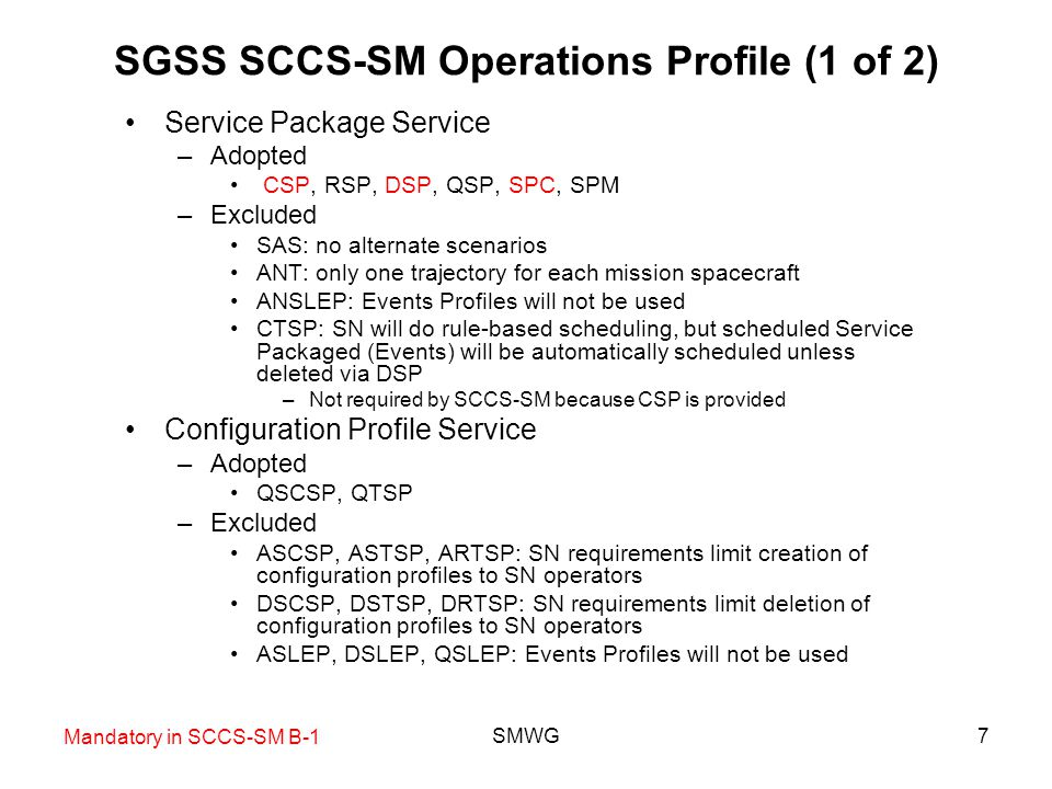 SMWG18 Service Agreement Service Constraints, Extensions, Modifications Modification of Service Agreements (new with SGSS) –SGSS has requirements to allow UM to be able to modify User Profiles (which is being interpreted as including Service Agreements) but not to create or delete them –No guidance given for how much a Service Agreement can be modified –Issues regarding binding of Service Packages and configuration profiles to potentially changing Service Agreements –SGSS Contractor likes SCCS-SM approach (no modifications) but feels required to allow modifications Query groups of Service Agreements –In SCCS-SM B-1, the Service Agreement is the root of all identifications –Implies a more fundamental root, e.g., the [mission:Complex] pair