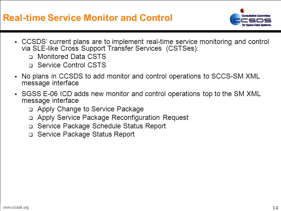 www.ccsds.org Real-time Service Monitor and Control 14  CCSDS' current plans are to implement real-time service monitoring and control via SLE-like C