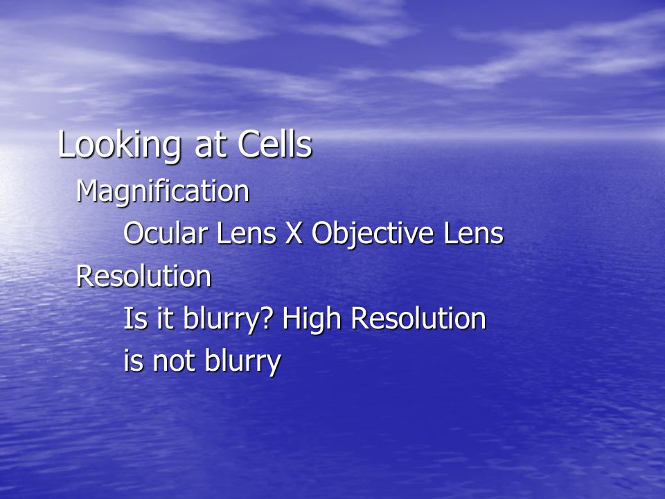 Looking at Cells Magnification Magnification Ocular Lens X Objective Lens Resolution Resolution Is it blurry? High Resolution is not blurry