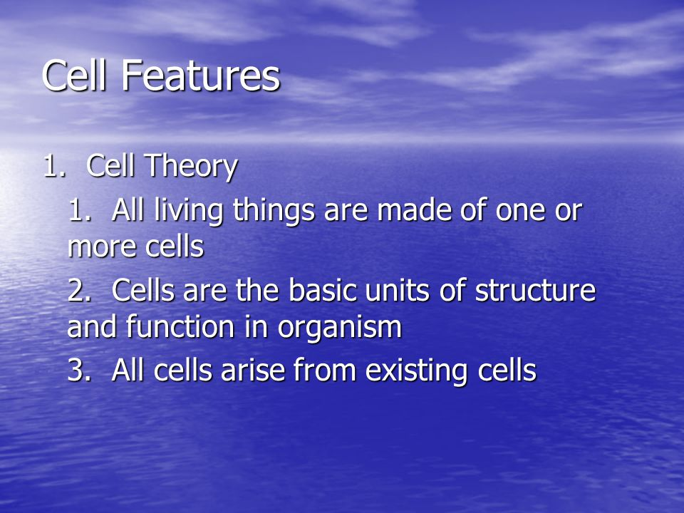Cell Features 1. Cell Theory 1. All living things are made of one or more cells 2. Cells are the basic units of structure and function in organism 3.