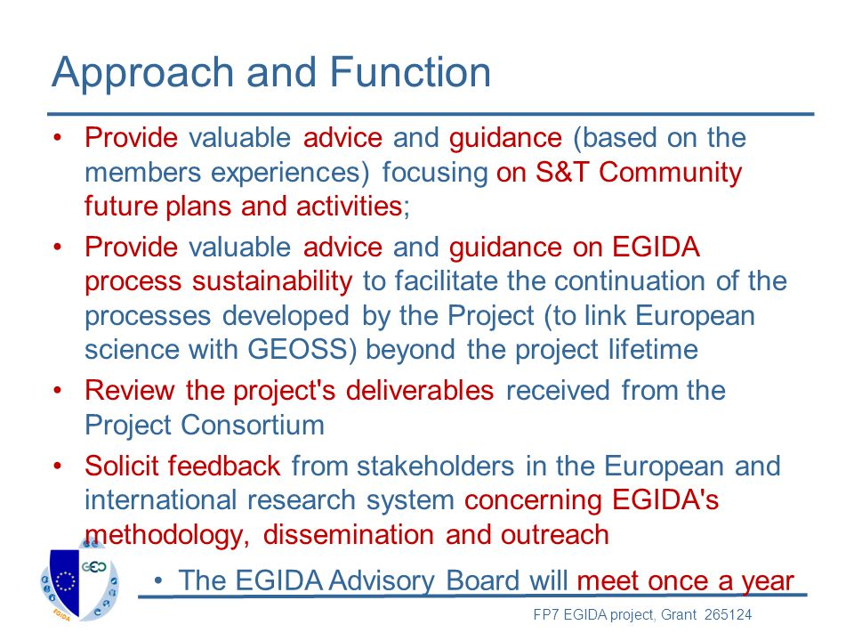 FP7 EGIDA project, Grant 265124 Approach and Function Provide valuable advice and guidance (based on the members experiences) focusing on S&T Communit