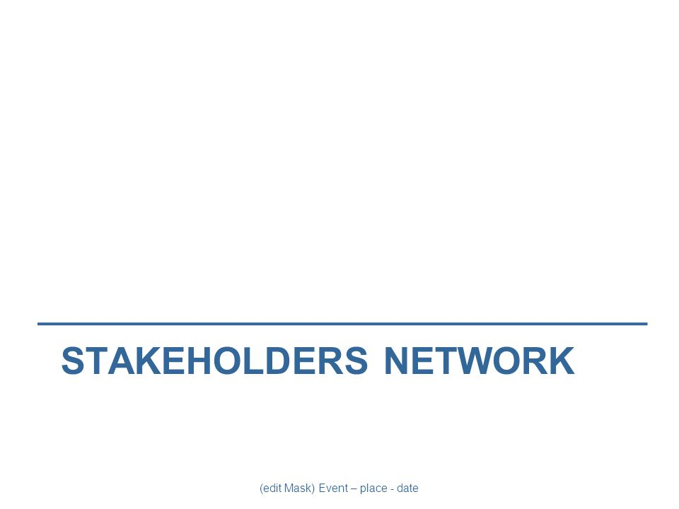 (edit Mask) Event – place - date STAKEHOLDERS NETWORK