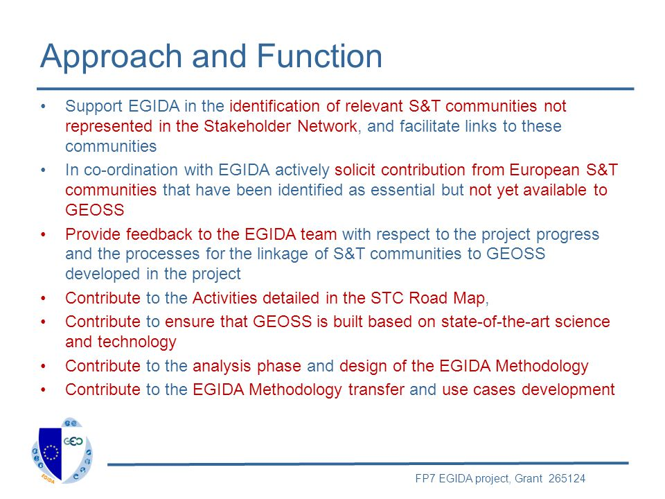 FP7 EGIDA project, Grant 265124 Members The Stakeholders Network is international in character and has participants from organizations beyond Europe Composed of representatives of S&T institutions, teams, programs, and organizations already contributing or having the potential to contribute to GEOSS Open to those contributing to the STC and the S&T Roadmap Tasks Ensure representation of the other GEO components, including the ADC, CBC, and UIC Particular emphasis on the inclusion of GEO Members from developing regions