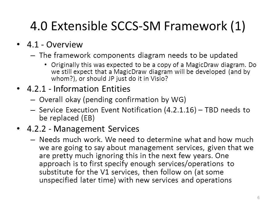 4.0 Extensible SCCS-SM Framework (2) 4.3 - Managed Service Profiles – Needs to be modified to identify the SC services that will be addressed by the initial drop (i.e., IOAG SC 1) and those that will be addressed later (IOAG SC2) (JP) – Also, needs to address the notion of combining the different services into prototypical groupings – Needs more explanatory text (JP) 4.4 - Mechanisms/Infrastructure (AC) – All bullets need to be replaced by text 4.5 - Baseline Functional Resource Types – The text here is completely inappropriate for the topic – I think that what we need is the set of FR Types that correspond to the services in the Managed Service Profiles (4.2.2) that will be supported by the first drop 7