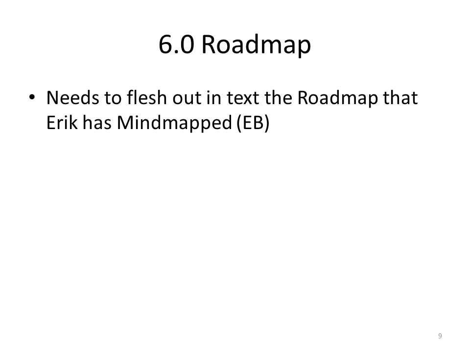 6.0 Roadmap Needs to flesh out in text the Roadmap that Erik has Mindmapped (EB) 9