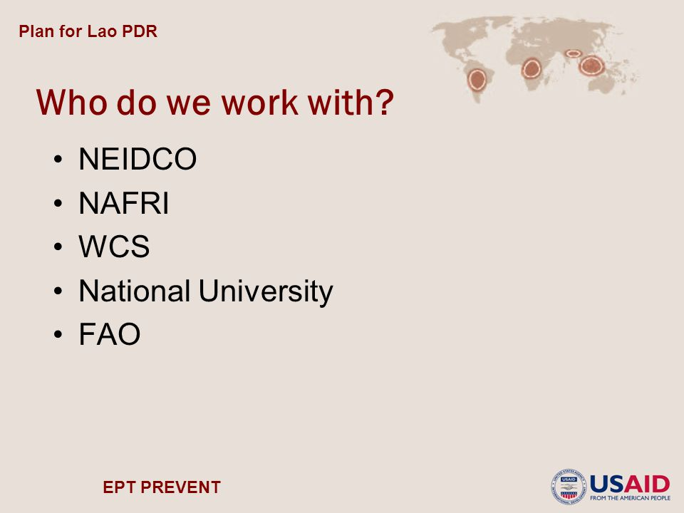 EPT PREVENT Who do we work with? NEIDCO NAFRI WCS National University FAO Plan for Lao PDR