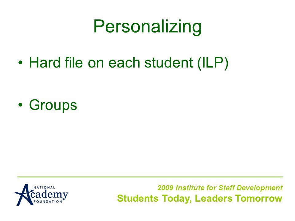 Hard file on each student (ILP) Groups 2009 Institute for Staff Development Students Today, Leaders Tomorrow Personalizing