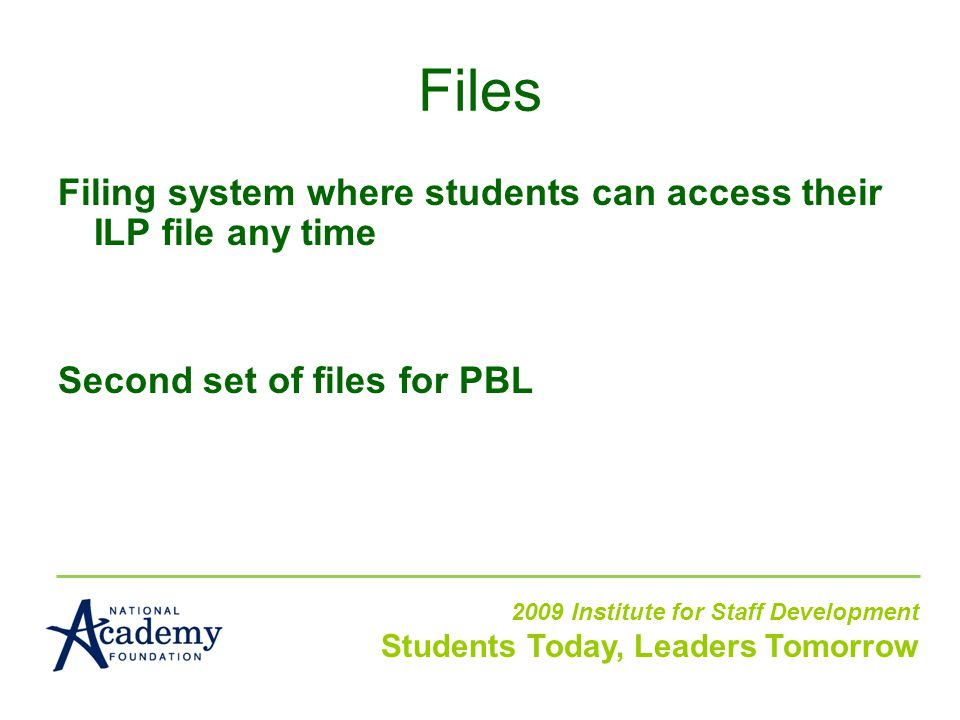 Filing system where students can access their ILP file any time Second set of files for PBL 2009 Institute for Staff Development Students Today, Leaders Tomorrow Files
