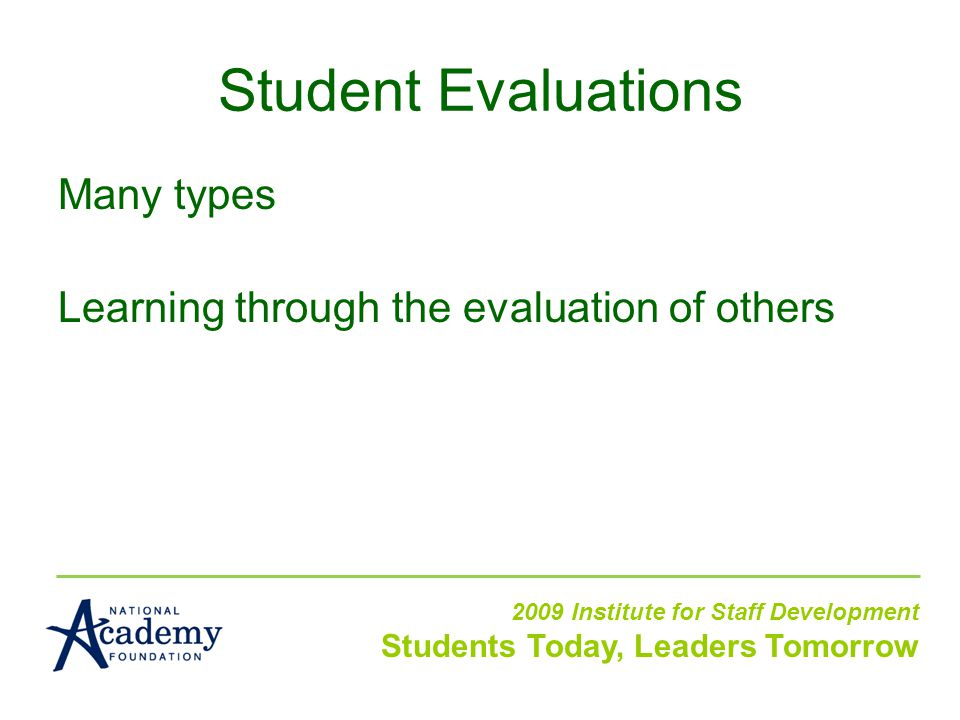 Many types Learning through the evaluation of others 2009 Institute for Staff Development Students Today, Leaders Tomorrow Student Evaluations