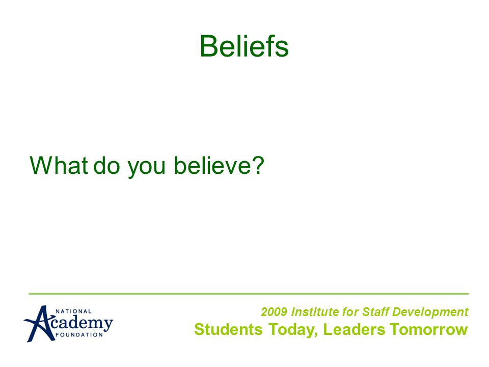 What do you believe? 2009 Institute for Staff Development Students Today, Leaders Tomorrow Beliefs