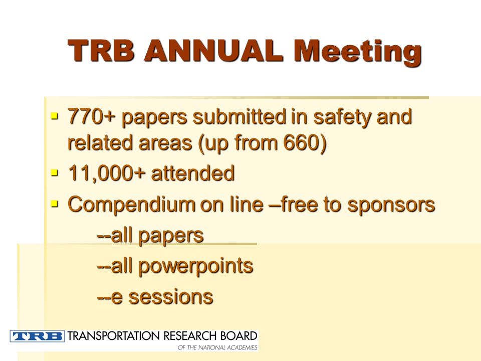 TRB ANNUAL Meeting  770+ papers submitted in safety and related areas (up from 660)  11,000+ attended  Compendium on line –free to sponsors --all papers --all papers --all powerpoints --all powerpoints --e sessions --e sessions