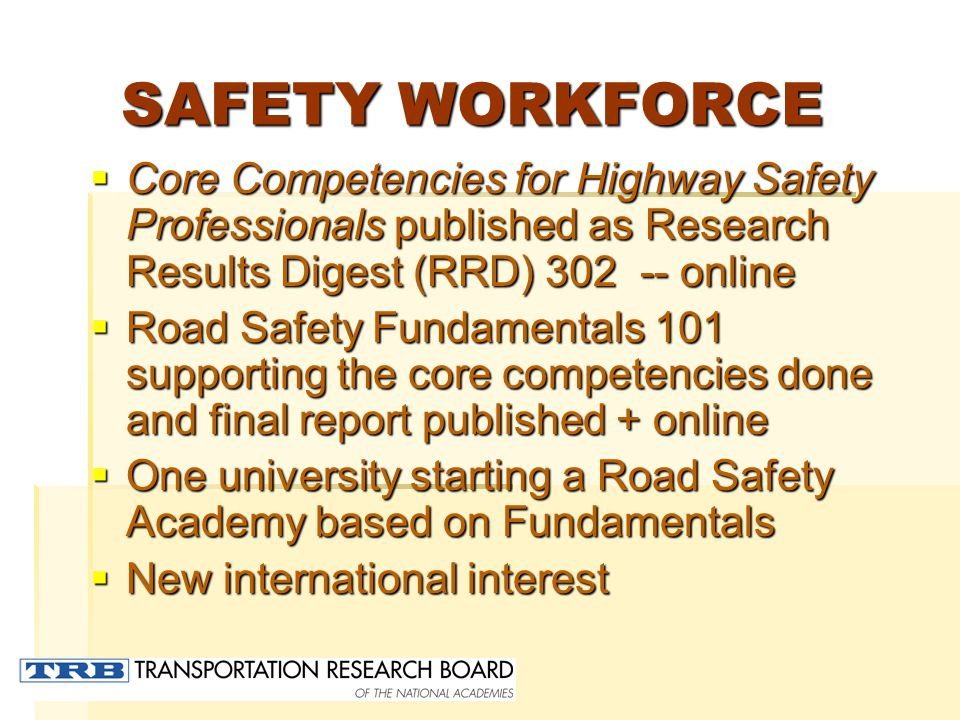 SAFETY WORKFORCE  Core Competencies for Highway Safety Professionals published as Research Results Digest (RRD) 302 -- online  Road Safety Fundamentals 101 supporting the core competencies done and final report published + online  One university starting a Road Safety Academy based on Fundamentals  New international interest