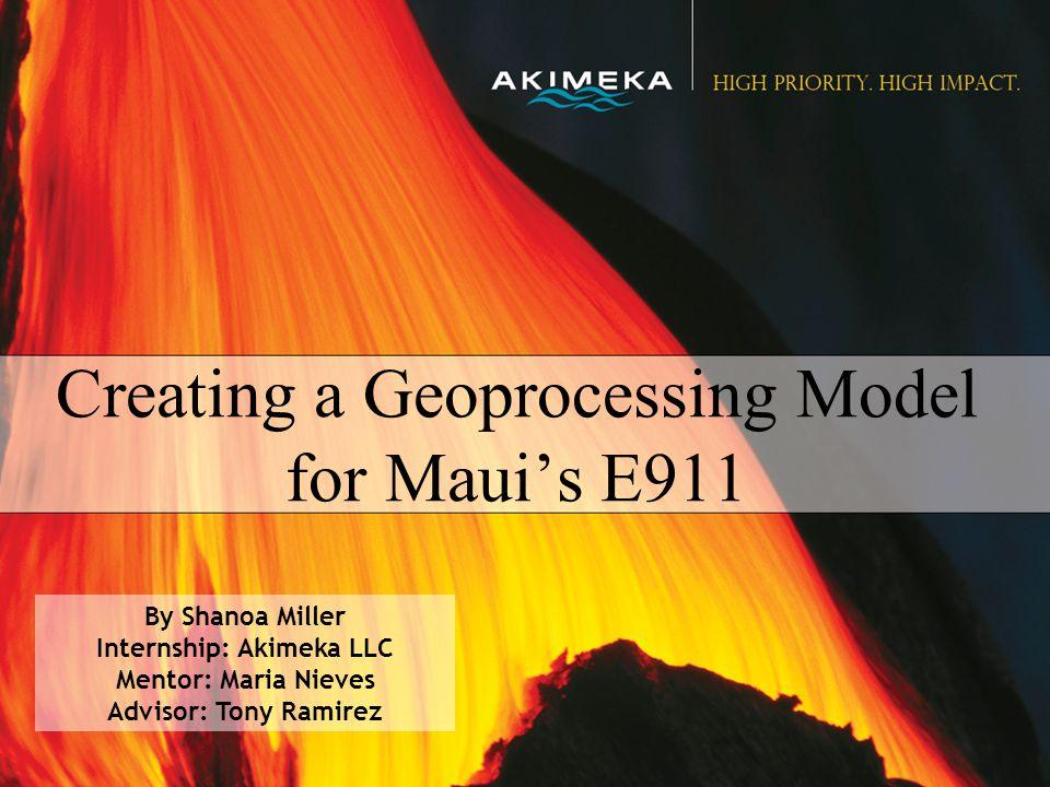 Creating a Geoprocessing Model for Maui's E911 By Shanoa Miller Internship: Akimeka LLC Mentor: Maria Nieves Advisor: Tony Ramirez