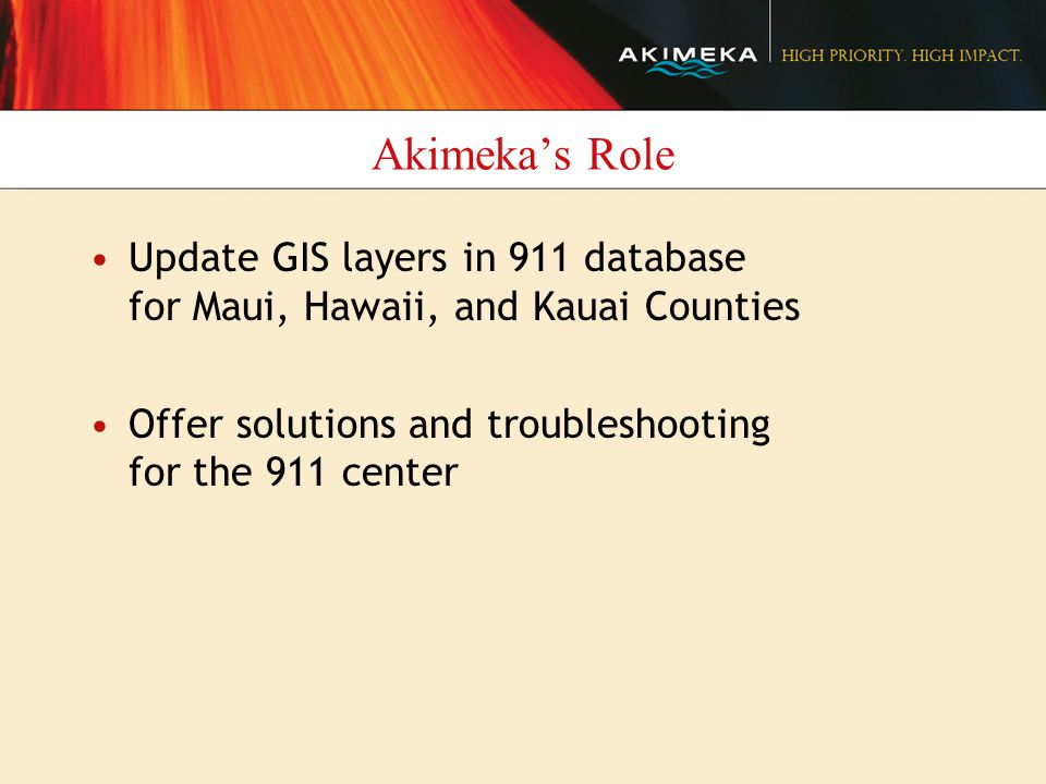 Akimeka's Role Update GIS layers in 911 database for Maui, Hawaii, and Kauai Counties Offer solutions and troubleshooting for the 911 center
