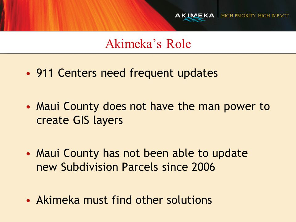 Akimeka's Role 911 Centers need frequent updates Maui County does not have the man power to create GIS layers Maui County has not been able to update new Subdivision Parcels since 2006 Akimeka must find other solutions
