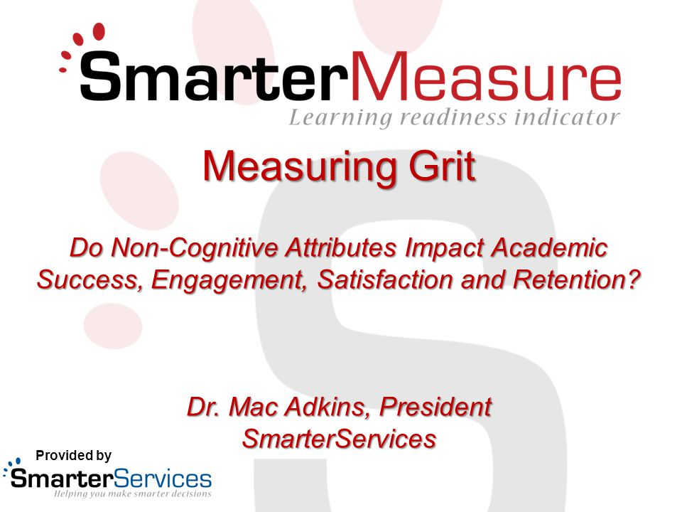 Measuring Grit Do Non-Cognitive Attributes Impact Academic Success, Engagement, Satisfaction and Retention? Dr. Mac Adkins, President SmarterServices