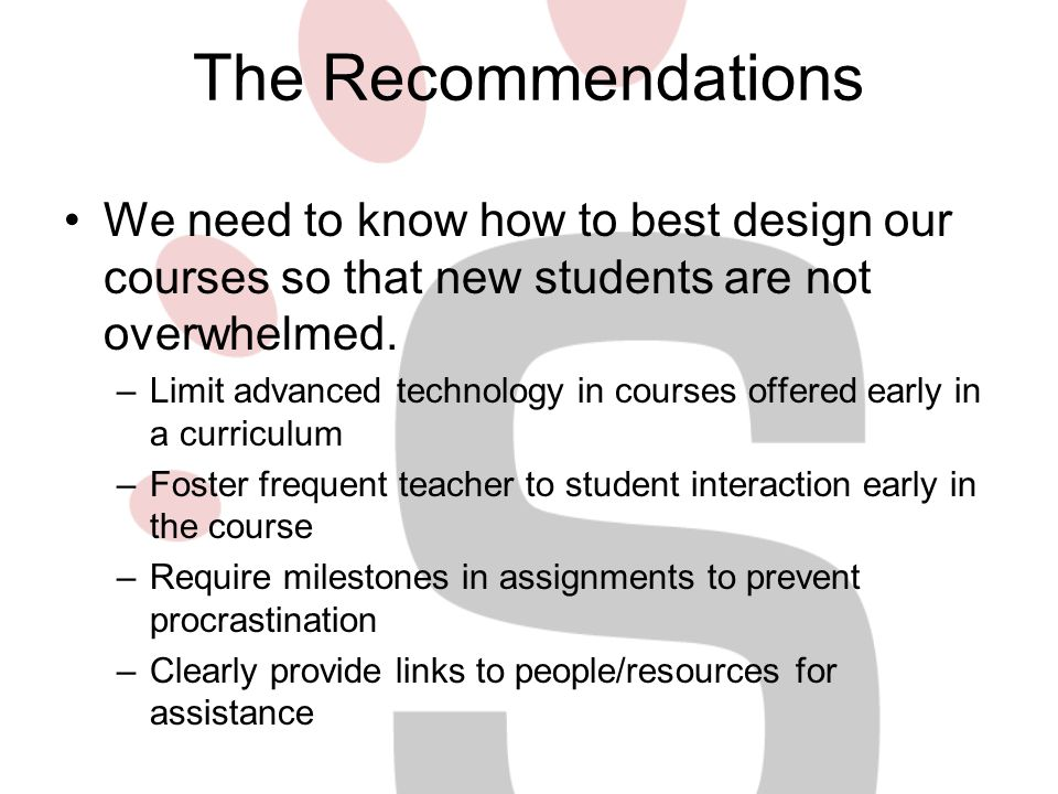 The Recommendations We need to know how to best design our courses so that new students are not overwhelmed. –Limit advanced technology in courses off