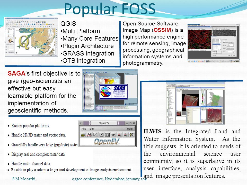 Popular FOSS S.M.Moorthiosgeo conference, Hyderabad, january,2011 Open Source Software Image Map (OSSIM) is a high performance engine for remote sensing, image processing, geographical information systems and photogrammetry.