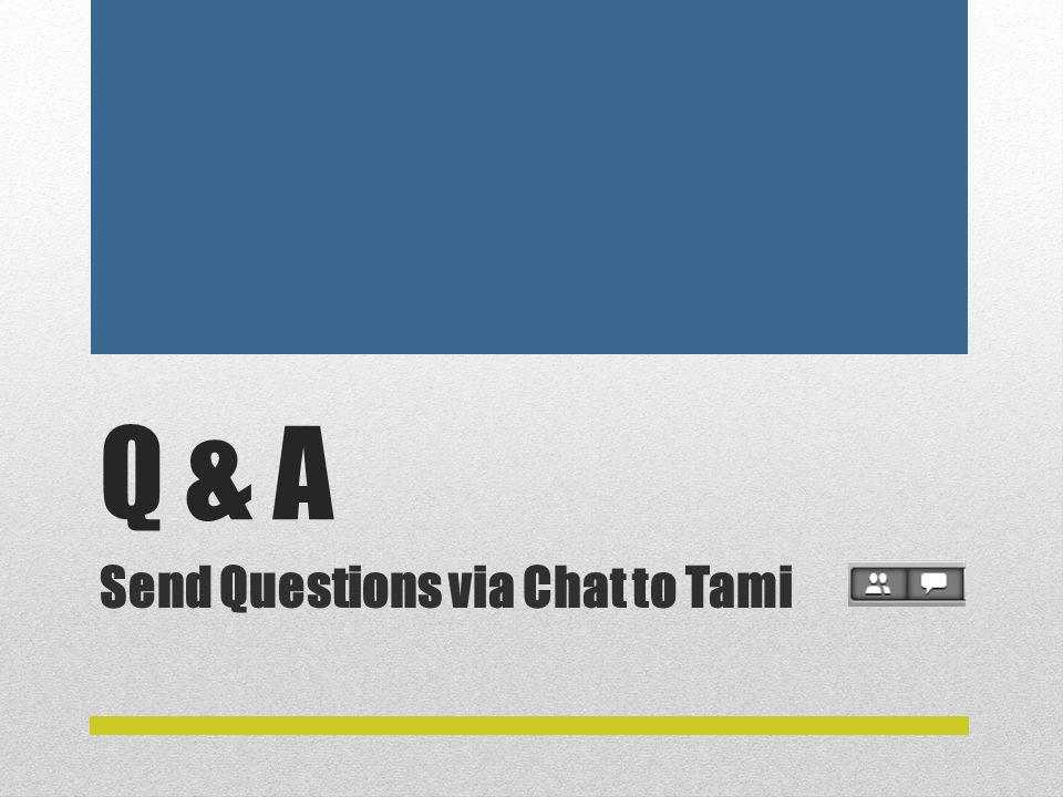 Q & A Send Questions via Chat to Tami