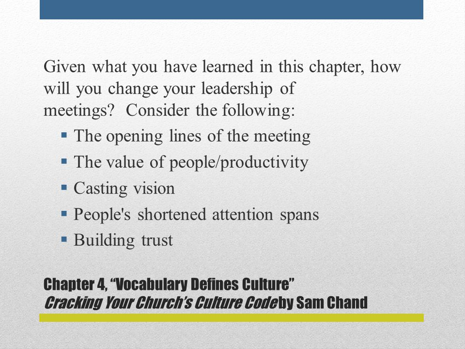 Chapter 4, Vocabulary Defines Culture Cracking Your Church's Culture Code by Sam Chand Given what you have learned in this chapter, how will you change your leadership of meetings.