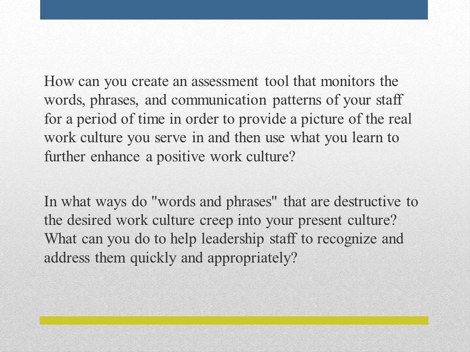 How can you create an assessment tool that monitors the words, phrases, and communication patterns of your staff for a period of time in order to provide a picture of the real work culture you serve in and then use what you learn to further enhance a positive work culture.