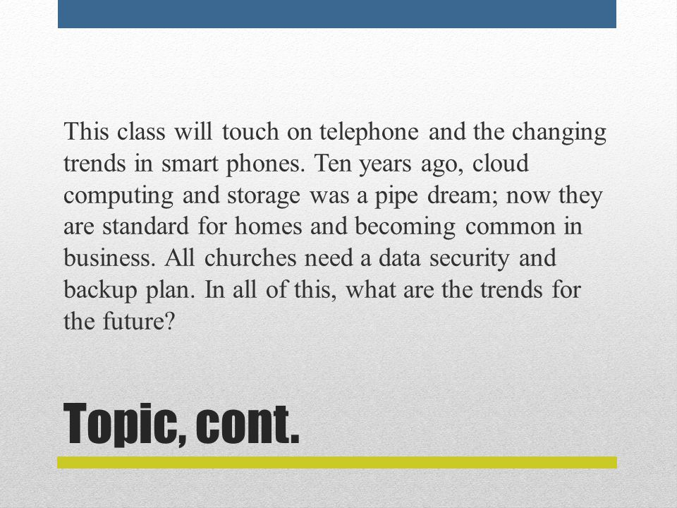 Topic, cont. This class will touch on telephone and the changing trends in smart phones. Ten years ago, cloud computing and storage was a pipe dream;