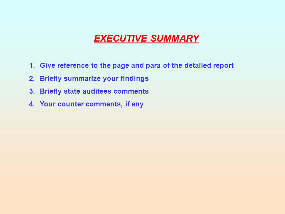 EXECUTIVE SUMMARY 1.Give reference to the page and para of the detailed report 2.Briefly summarize your findings 3.Briefly state auditees comments 4.Your counter comments, if any.