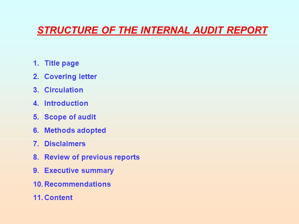 STRUCTURE OF THE INTERNAL AUDIT REPORT 1.Title page 2.Covering letter 3.Circulation 4.Introduction 5.Scope of audit 6.Methods adopted 7.Disclaimers 8.Review of previous reports 9.Executive summary 10.Recommendations 11.Content