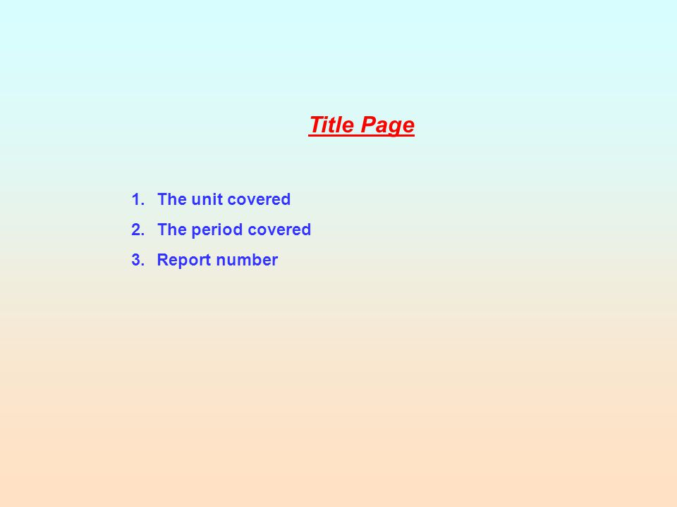 Title Page 1.The unit covered 2.The period covered 3.Report number