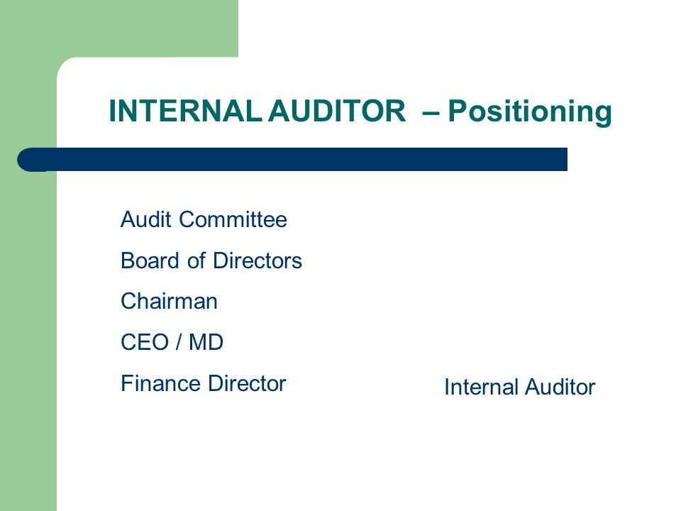 INTERNAL AUDITOR – Positioning Audit Committee Board of Directors Chairman CEO / MD Finance Director Internal Auditor