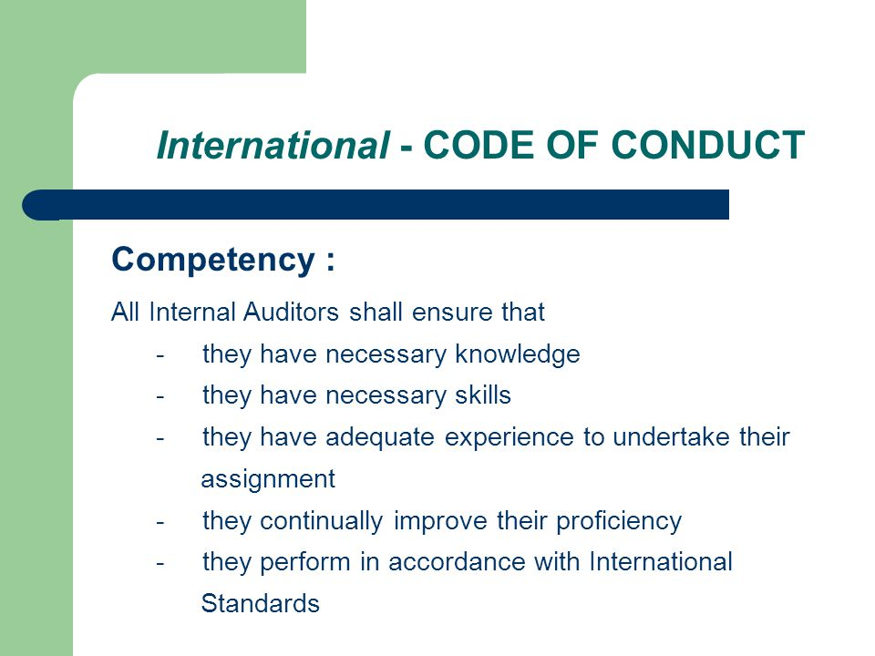 International - CODE OF CONDUCT Competency : All Internal Auditors shall ensure that - they have necessary knowledge - they have necessary skills - they have adequate experience to undertake their assignment - they continually improve their proficiency - they perform in accordance with International Standards
