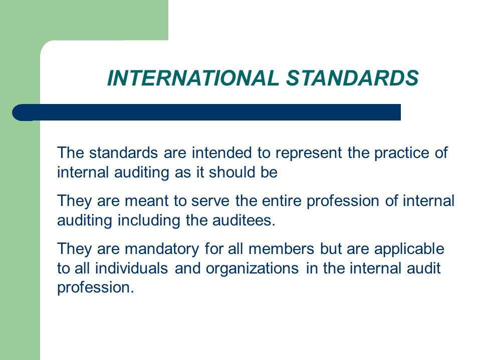 INTERNATIONAL STANDARDS The standards are intended to represent the practice of internal auditing as it should be They are meant to serve the entire profession of internal auditing including the auditees.