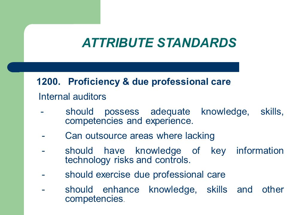 ATTRIBUTE STANDARDS 1200. Proficiency & due professional care Internal auditors - should possess adequate knowledge, skills, competencies and experien