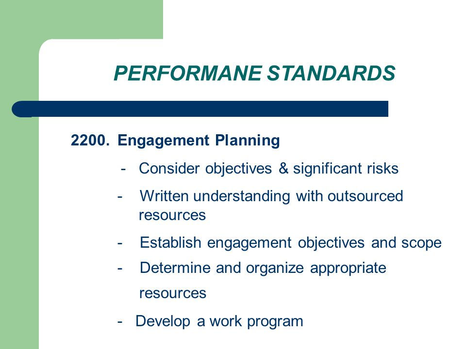 PERFORMANE STANDARDS 2200.Engagement Planning - Consider objectives & significant risks - Written understanding with outsourced resources - Establish engagement objectives and scope - Determine and organize appropriate resources - Develop a work program