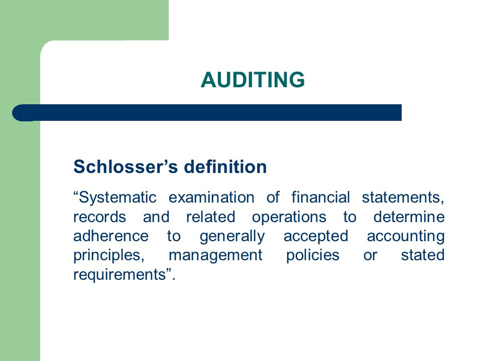 AUDITING Schlosser's definition Systematic examination of financial statements, records and related operations to determine adherence to generally accepted accounting principles, management policies or stated requirements .