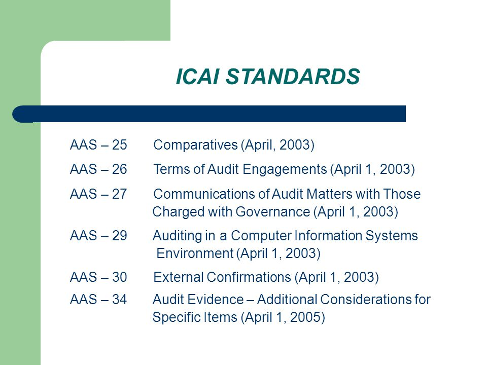 ICAI STANDARDS AAS – 25 Comparatives (April, 2003) AAS – 26 Terms of Audit Engagements (April 1, 2003) AAS – 27 Communications of Audit Matters with Those Charged with Governance (April 1, 2003) AAS – 29 Auditing in a Computer Information Systems Environment (April 1, 2003) AAS – 30 External Confirmations (April 1, 2003) AAS – 34 Audit Evidence – Additional Considerations for Specific Items (April 1, 2005)