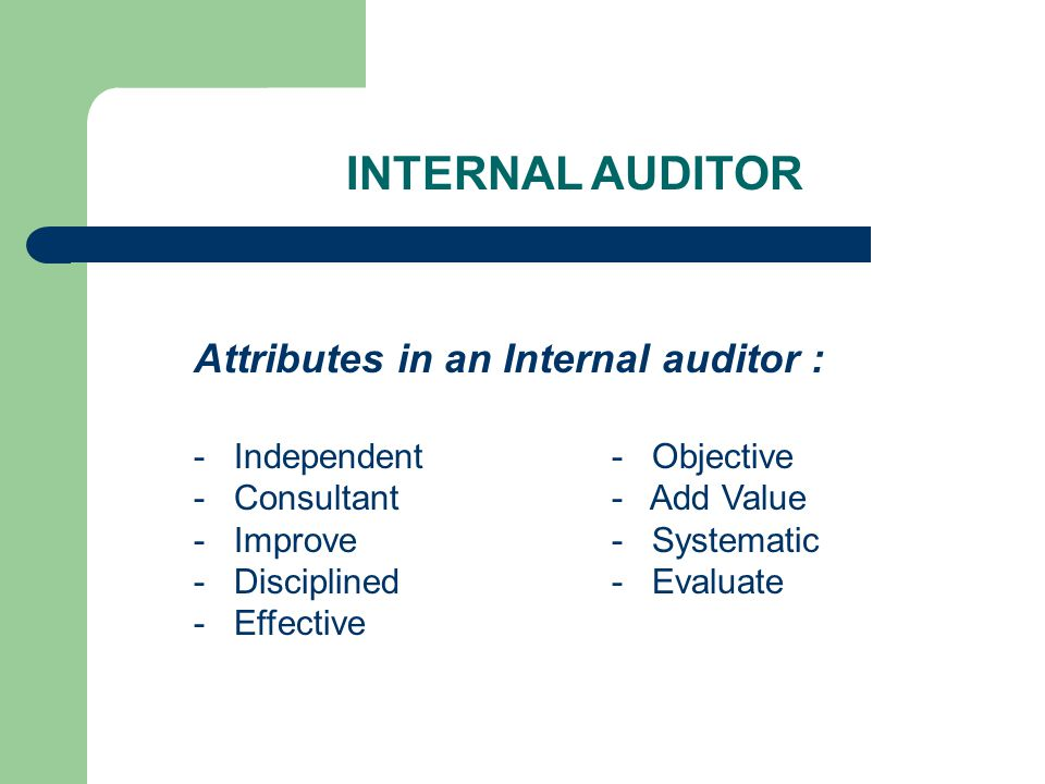 Attributes in an Internal auditor : - Independent - Objective - Consultant- Add Value - Improve- Systematic - Disciplined- Evaluate - Effective INTERNAL AUDITOR