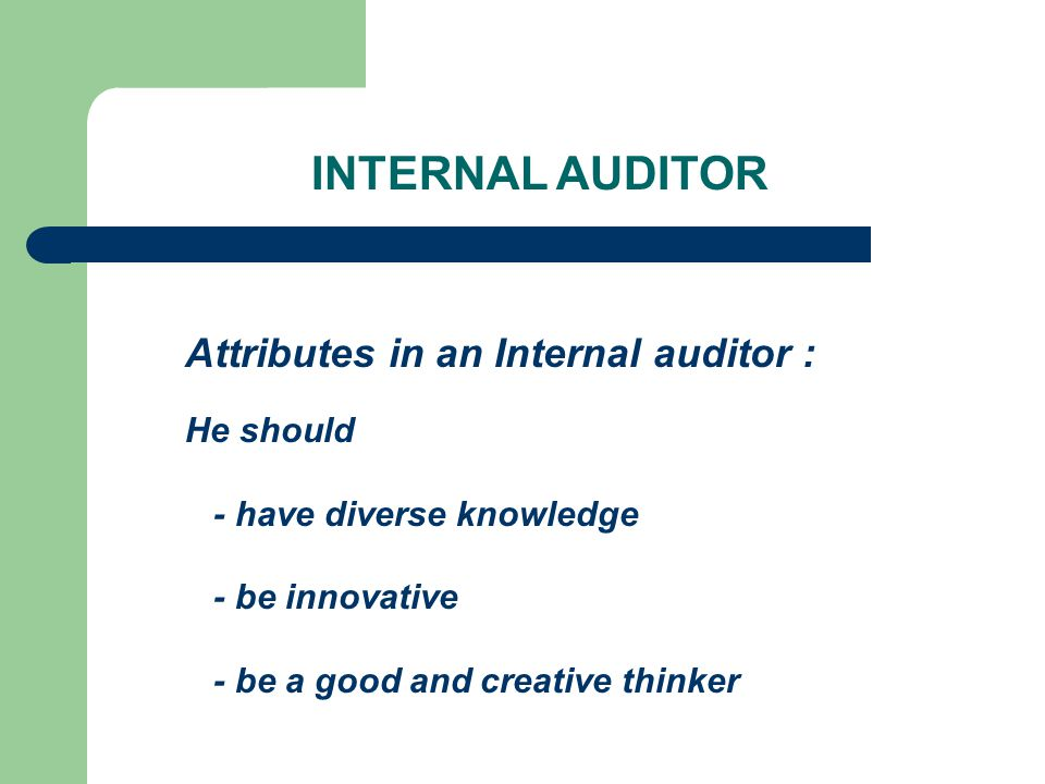 Attributes in an Internal auditor : He should - have diverse knowledge - be innovative - be a good and creative thinker