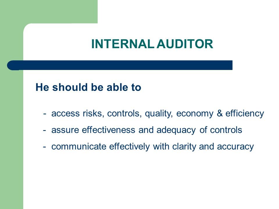 INTERNAL AUDITOR He should be able to - access risks, controls, quality, economy & efficiency - assure effectiveness and adequacy of controls - communicate effectively with clarity and accuracy