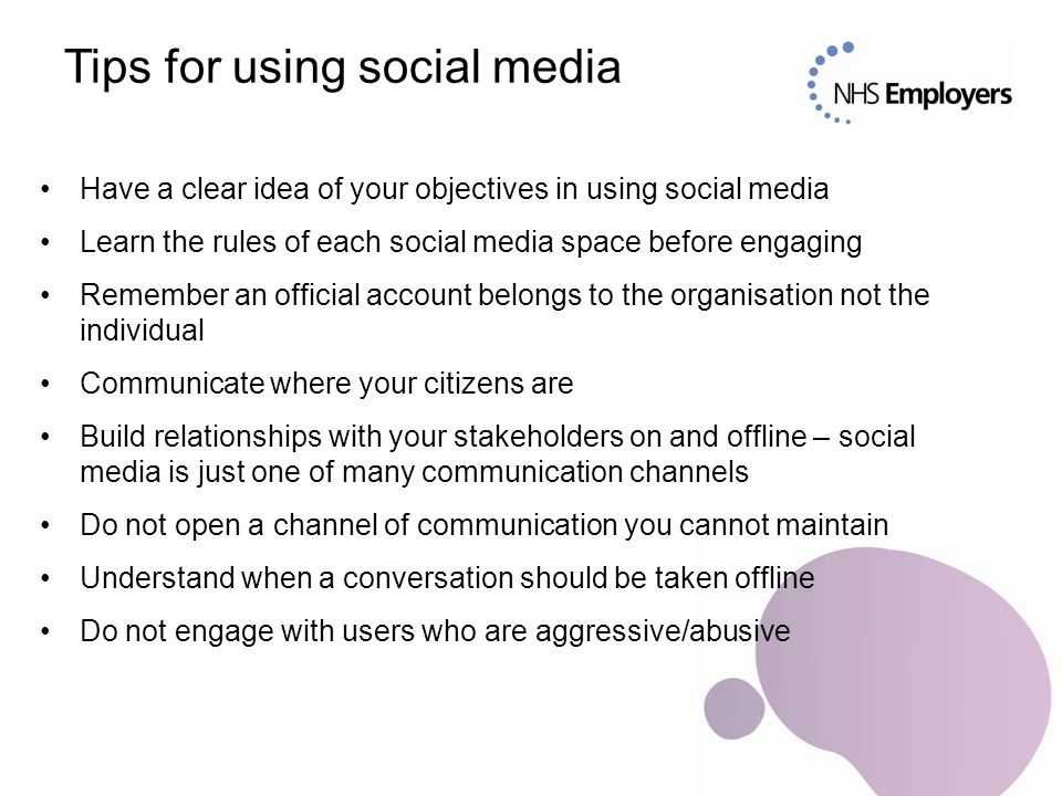 Tips for using social media Have a clear idea of your objectives in using social media Learn the rules of each social media space before engaging Remember an official account belongs to the organisation not the individual Communicate where your citizens are Build relationships with your stakeholders on and offline – social media is just one of many communication channels Do not open a channel of communication you cannot maintain Understand when a conversation should be taken offline Do not engage with users who are aggressive/abusive