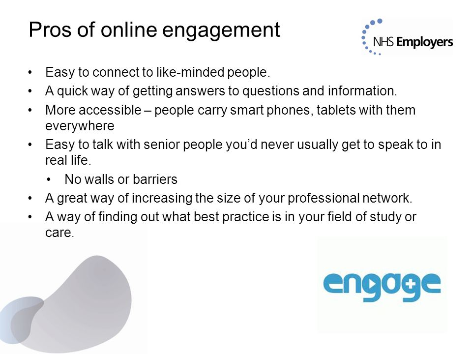 Pros of online engagement Easy to connect to like-minded people. A quick way of getting answers to questions and information. More accessible – people