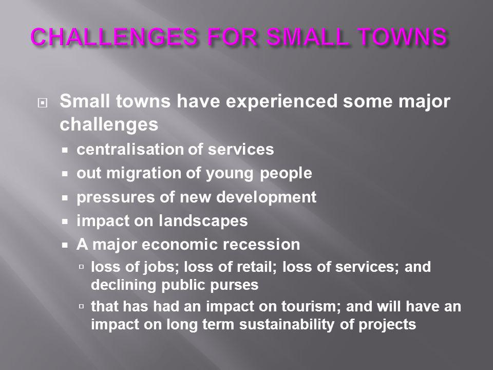  Small towns have experienced some major challenges  centralisation of services  out migration of young people  pressures of new development  imp
