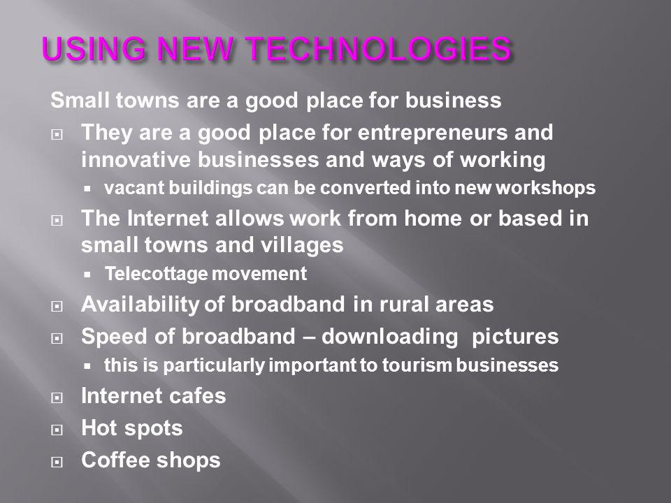 Small towns are a good place for business  They are a good place for entrepreneurs and innovative businesses and ways of working  vacant buildings can be converted into new workshops  The Internet allows work from home or based in small towns and villages  Telecottage movement  Availability of broadband in rural areas  Speed of broadband – downloading pictures  this is particularly important to tourism businesses  Internet cafes  Hot spots  Coffee shops