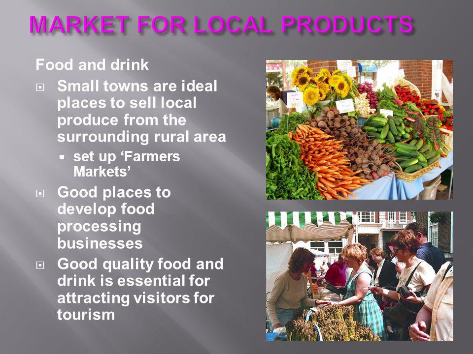 Food and drink  Small towns are ideal places to sell local produce from the surrounding rural area  set up 'Farmers Markets'  Good places to develop food processing businesses  Good quality food and drink is essential for attracting visitors for tourism