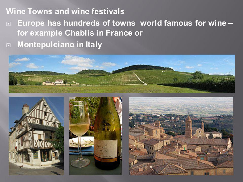 Wine Towns and wine festivals  Europe has hundreds of towns world famous for wine – for example Chablis in France or  Montepulciano in Italy