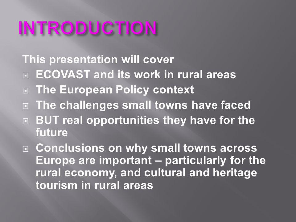 This presentation will cover  ECOVAST and its work in rural areas  The European Policy context  The challenges small towns have faced  BUT real op